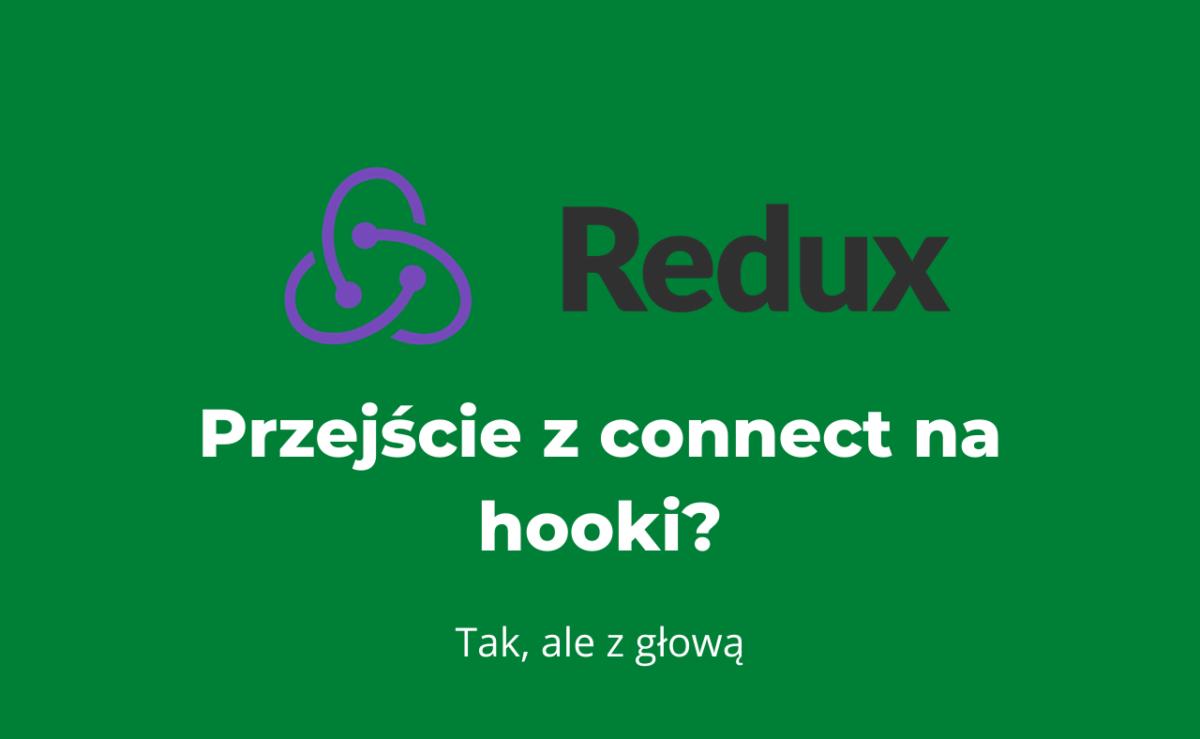 Sprawdź na co uważać, gdy w kodzie używającym Reduxa chcesz przejść z connect na hooki